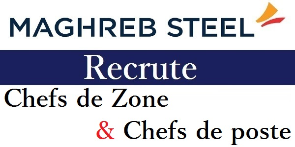 Recrutement des Chefs de Zone et Chefs de poste chez Maghreb Steel – توظيف في العديد من المناصب